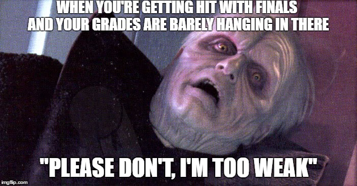 "Palpatine please dont | WHEN YOU'RE GETTING HIT WITH FINALS AND YOUR GRADES ARE BARELY HANGING IN THERE ""PLEASE DON'T, I'M TOO WEAK"" 
