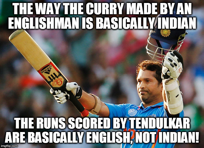 THE WAY THE CURRY MADE BY AN ENGLISHMAN IS BASICALLY INDIAN THE RUNS SCORED BY TENDULKAR ARE BASICALLY ENGLISH, NOT INDIAN! | image tagged in kedar joshi,sachin tendulkar,cricket,english,curry | made w/ Imgflip meme maker