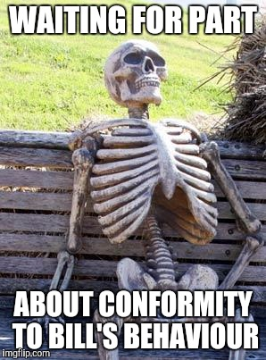 Waiting Skeleton Meme | WAITING FOR PART ABOUT CONFORMITY TO BILL'S BEHAVIOUR | image tagged in memes,waiting skeleton | made w/ Imgflip meme maker