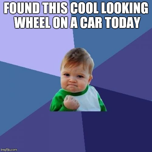 I have a thing for cars. I love looking at cars a lot, especially the wheels | FOUND THIS COOL LOOKING WHEEL ON A CAR TODAY | image tagged in memes,success kid,wheel,car | made w/ Imgflip meme maker