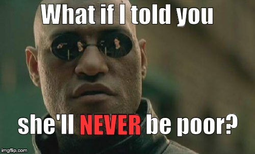 Matrix Morpheus Meme | What if I told you she'll NEVER be poor? NEVER | image tagged in memes,matrix morpheus | made w/ Imgflip meme maker