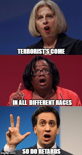 Retards | TERRORIST'S COME SO DO RETARDS IN ALL  DIFFERENT RACES | image tagged in retards,theresa may,diane abbott | made w/ Imgflip meme maker