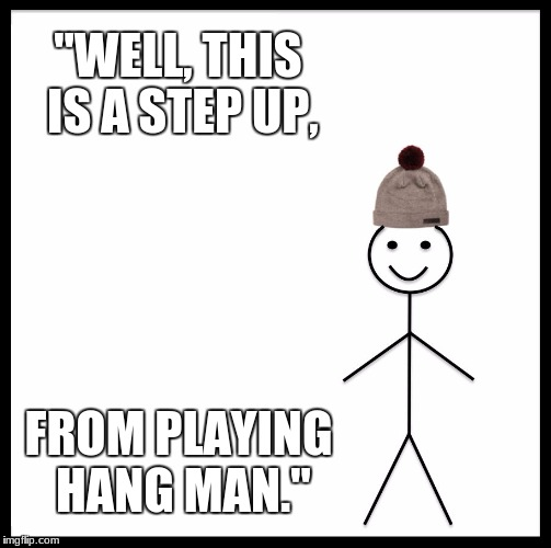 "Be Like Bill | ""WELL, THIS IS A STEP UP, FROM PLAYING HANG MAN."" 