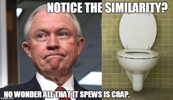 Jeff Sessions, spewer of crap | NOTICE THE SIMILARITY? NO WONDER ALL THAT IT SPEWS IS CRAP. | image tagged in jeff sessions,lying jeff sessions,drumpf,donald trump,trump | made w/ Imgflip meme maker