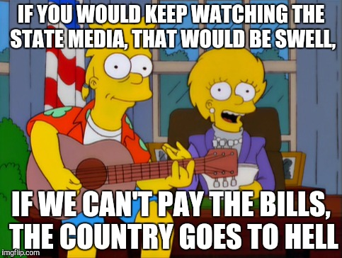 IF YOU WOULD KEEP WATCHING THE STATE MEDIA, THAT WOULD BE SWELL, IF WE CAN'T PAY THE BILLS, THE COUNTRY GOES TO HELL | made w/ Imgflip meme maker
