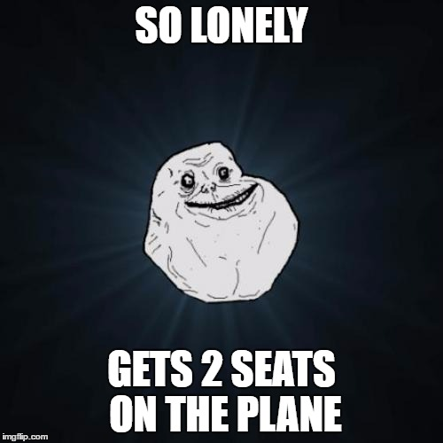 Forever Alone Meme | SO LONELY GETS 2 SEATS ON THE PLANE | image tagged in memes,forever alone | made w/ Imgflip meme maker