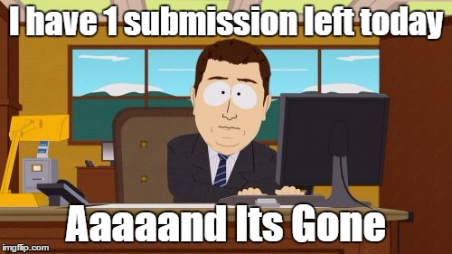 Aaaaand Its Gone Meme | I have 1 submission left today Aaaaand Its Gone | image tagged in memes,aaaaand its gone | made w/ Imgflip meme maker