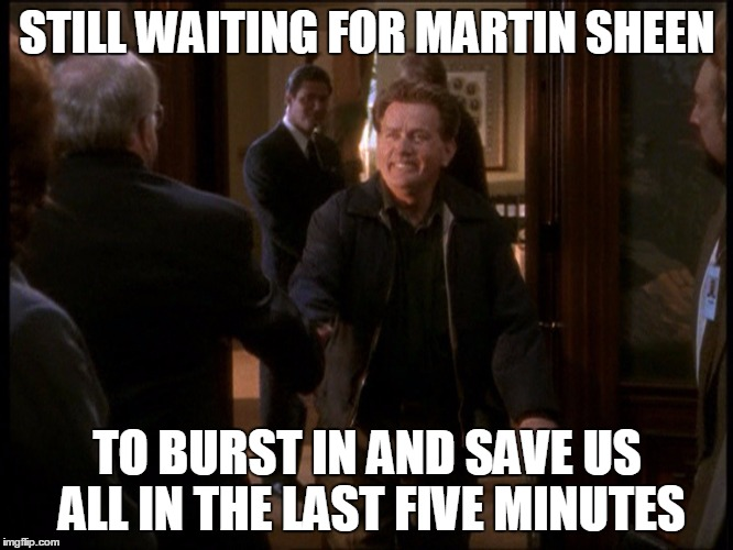 STILL WAITING FOR MARTIN SHEEN TO BURST IN AND SAVE US ALL IN THE LAST FIVE MINUTES | image tagged in west wing | made w/ Imgflip meme maker
