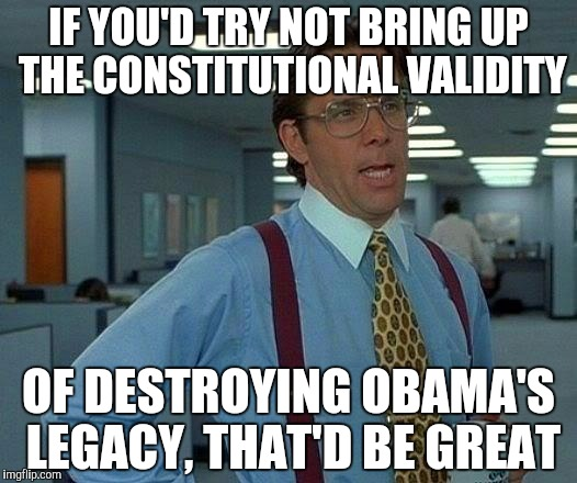 That Would Be Great Meme | IF YOU'D TRY NOT BRING UP THE CONSTITUTIONAL VALIDITY OF DESTROYING OBAMA'S LEGACY, THAT'D BE GREAT | image tagged in memes,that would be great | made w/ Imgflip meme maker