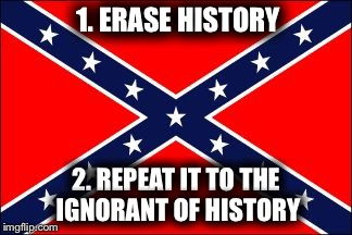 confederate flag |  1. ERASE HISTORY; 2. REPEAT IT TO THE IGNORANT OF HISTORY | image tagged in confederate flag | made w/ Imgflip meme maker