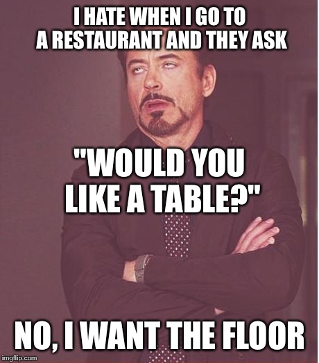 "Face You Make Robert Downey Jr Meme | I HATE WHEN I GO TO A RESTAURANT AND THEY ASK NO, I WANT THE FLOOR ""WOULD YOU LIKE A TABLE?"" 