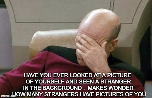 Captain Picard Facepalm Meme | HAVE YOU EVER LOOKED AT A PICTURE OF YOURSELF AND SEEN A STRANGER IN THE BACKGROUND .  MAKES WONDER  HOW MANY STRANGERS HAVE PICTURES OF YOU | image tagged in memes,captain picard facepalm | made w/ Imgflip meme maker