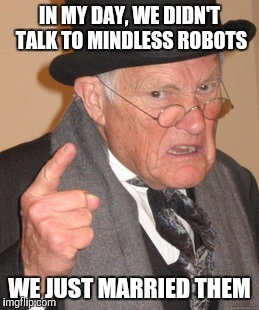 Back In My Day Meme | IN MY DAY, WE DIDN'T TALK TO MINDLESS ROBOTS WE JUST MARRIED THEM | image tagged in memes,back in my day | made w/ Imgflip meme maker