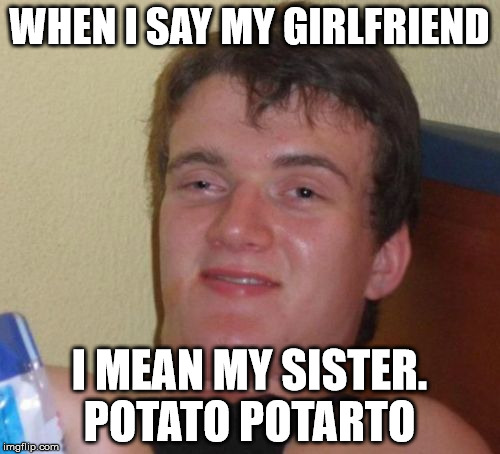 10 Guy Meme | WHEN I SAY MY GIRLFRIEND I MEAN MY SISTER. POTATO POTARTO | image tagged in memes,10 guy | made w/ Imgflip meme maker