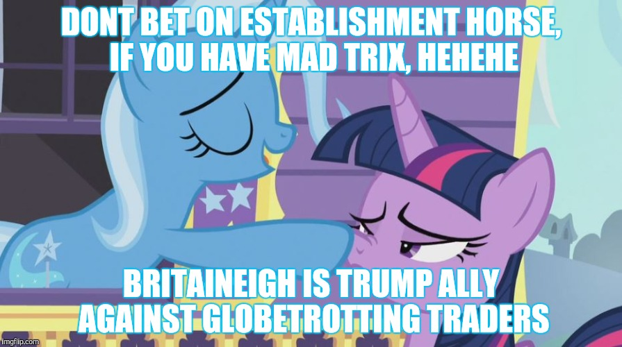 DONT BET ON ESTABLISHMENT HORSE, IF YOU HAVE MAD TRIX, HEHEHE BRITAINEIGH IS TRUMP ALLY AGAINST GLOBETROTTING TRADERS | made w/ Imgflip meme maker