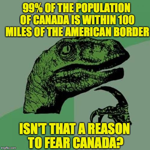 A Reason To Fear Canada | 99% OF THE POPULATION OF CANADA IS WITHIN 100 MILES OF THE AMERICAN BORDER ISN'T THAT A REASON TO FEAR CANADA? | image tagged in memes,philosoraptor,america vs canada | made w/ Imgflip meme maker