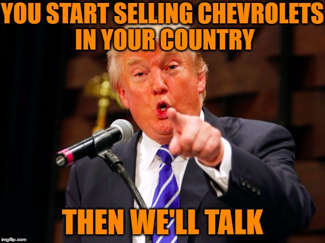 trump point | YOU START SELLING CHEVROLETS IN YOUR COUNTRY THEN WE'LL TALK | image tagged in trump point | made w/ Imgflip meme maker
