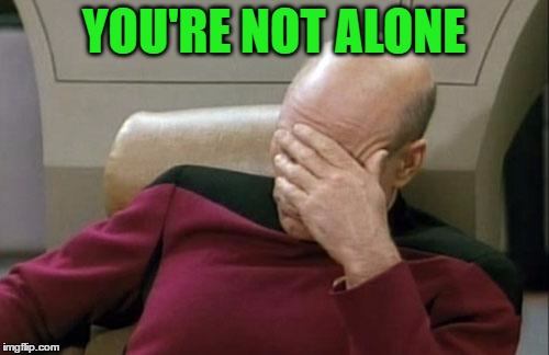 Captain Picard Facepalm Meme | YOU'RE NOT ALONE | image tagged in memes,captain picard facepalm | made w/ Imgflip meme maker