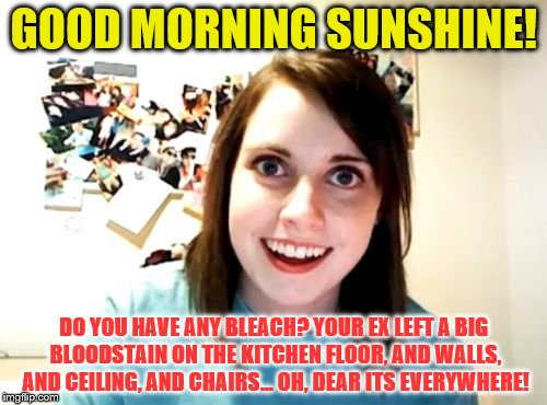 Overly Attached Girlfriend Meme | GOOD MORNING SUNSHINE! DO YOU HAVE ANY BLEACH? YOUR EX LEFT A BIG BLOODSTAIN ON THE KITCHEN FLOOR, AND WALLS, AND CEILING, AND CHAIRS... OH, | image tagged in memes,overly attached girlfriend | made w/ Imgflip meme maker