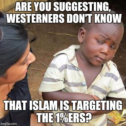 Third World Skeptical Kid Meme | ARE YOU SUGGESTING, WESTERNERS DON'T KNOW THAT ISLAM IS TARGETING THE 1%ERS? | image tagged in memes,third world skeptical kid | made w/ Imgflip meme maker