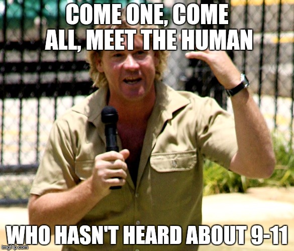 COME ONE, COME ALL, MEET THE HUMAN WHO HASN'T HEARD ABOUT 9-11 | made w/ Imgflip meme maker