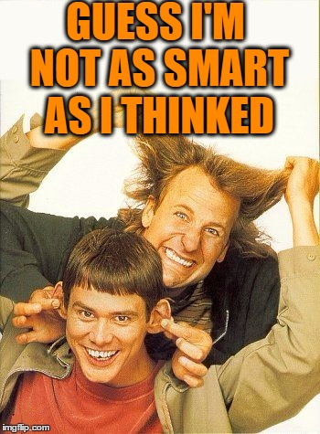 DUMB and dumber | GUESS I'M NOT AS SMART AS I THINKED | image tagged in dumb and dumber | made w/ Imgflip meme maker