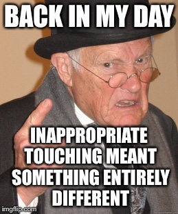Back In My Day Meme | BACK IN MY DAY INAPPROPRIATE TOUCHING MEANT SOMETHING ENTIRELY DIFFERENT | image tagged in memes,back in my day | made w/ Imgflip meme maker