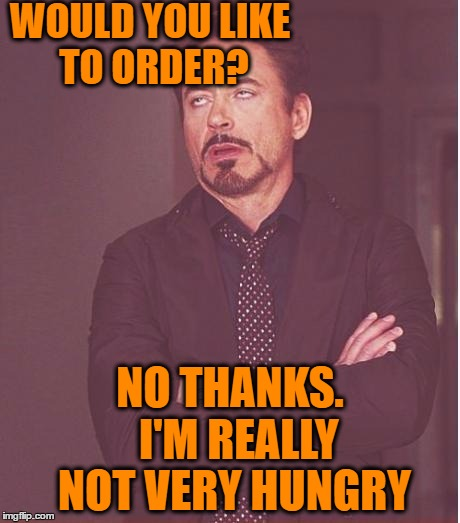 Face You Make Robert Downey Jr Meme | WOULD YOU LIKE TO ORDER? NO THANKS.  I'M REALLY NOT VERY HUNGRY | image tagged in memes,face you make robert downey jr | made w/ Imgflip meme maker