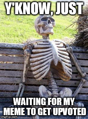 Waiting Skeleton | Y'KNOW, JUST WAITING FOR MY MEME TO GET UPVOTED | image tagged in memes,waiting skeleton | made w/ Imgflip meme maker