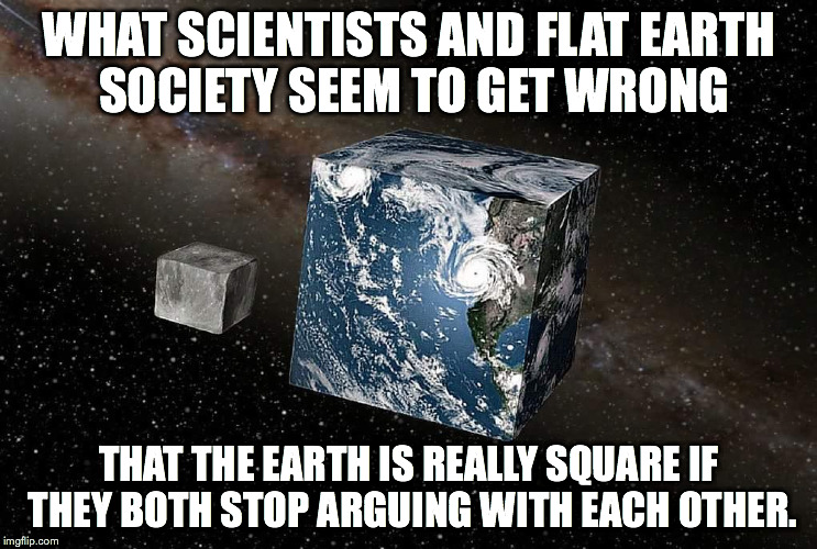 WHAT SCIENTISTS AND FLAT EARTH SOCIETY SEEM TO GET WRONG THAT THE EARTH IS REALLY SQUARE IF THEY BOTH STOP ARGUING WITH EACH OTHER. | image tagged in flat earth | made w/ Imgflip meme maker