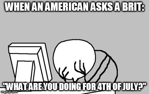 "Ignorance (Noun) | WHEN AN AMERICAN ASKS A BRIT: ""WHAT ARE YOU DOING FOR 4TH OF JULY?"" 