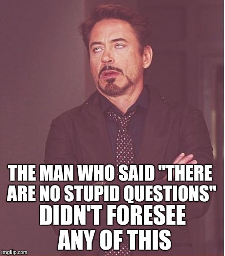 "Face You Make Robert Downey Jr Meme | THE MAN WHO SAID ""THERE ARE NO STUPID QUESTIONS"" DIDN'T FORESEE ANY OF THIS 