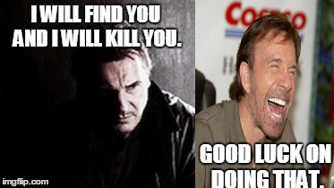 I Will Find You And Kill You | I WILL FIND YOU AND I WILL KILL YOU. GOOD LUCK ON DOING THAT. | image tagged in memes,i will find you and kill you | made w/ Imgflip meme maker