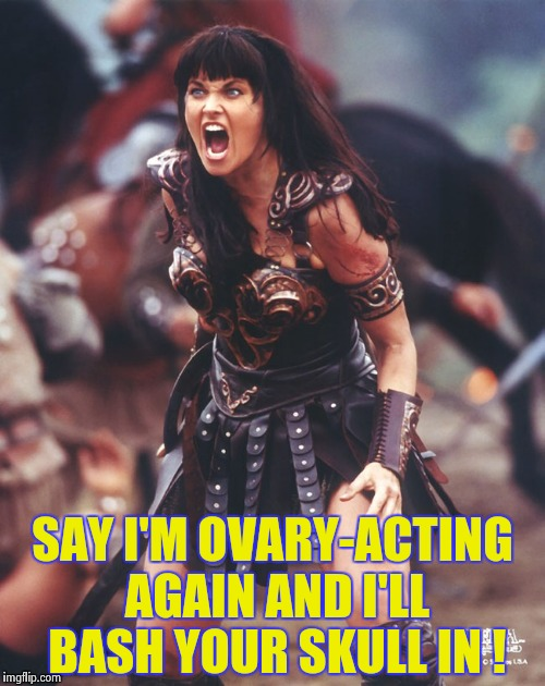 Xena is pissed | SAY I'M OVARY-ACTING AGAIN AND I'LL BASH YOUR SKULL IN ! | image tagged in xena is pissed | made w/ Imgflip meme maker