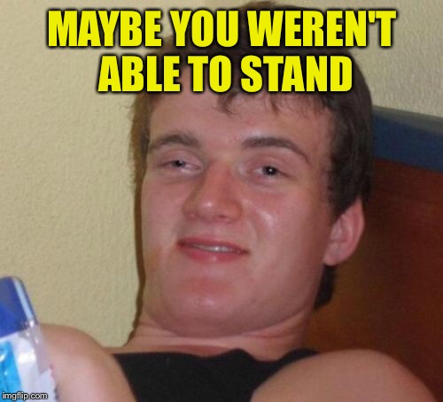 10 Guy Meme | MAYBE YOU WEREN'T ABLE TO STAND | image tagged in memes,10 guy | made w/ Imgflip meme maker