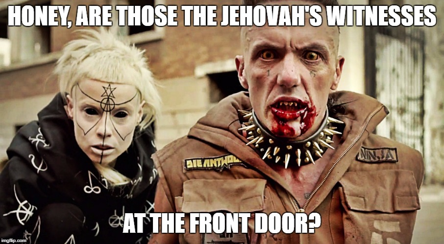 WHO'S AT THE FRONT DOOR.?. | HONEY, ARE THOSE THE JEHOVAH'S WITNESSES AT THE FRONT DOOR? | image tagged in at the door,die antwoord,funny,macabre | made w/ Imgflip meme maker