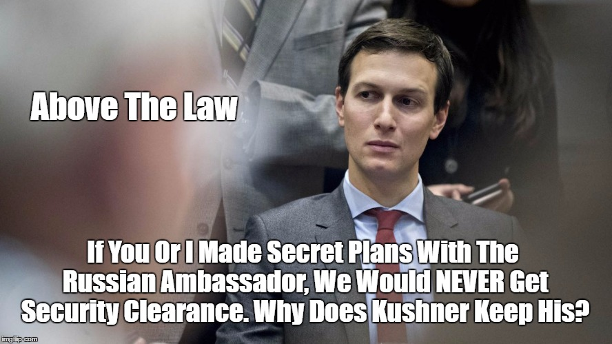 Above The Law If You Or I Made Secret Plans With The Russian Ambassador, We Would NEVER Get Security Clearance. Why Does Kushner Keep His? | made w/ Imgflip meme maker