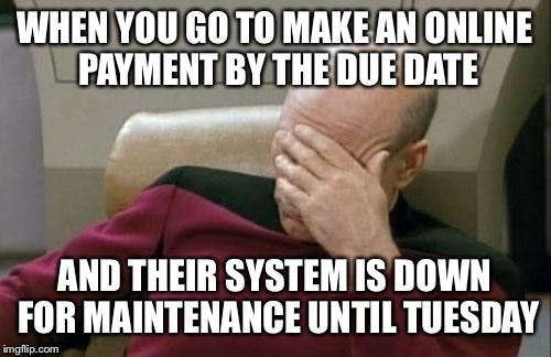 Captain Picard Facepalm Meme | WHEN YOU GO TO MAKE AN ONLINE PAYMENT BY THE DUE DATE AND THEIR SYSTEM IS DOWN FOR MAINTENANCE UNTIL TUESDAY | image tagged in memes,captain picard facepalm | made w/ Imgflip meme maker