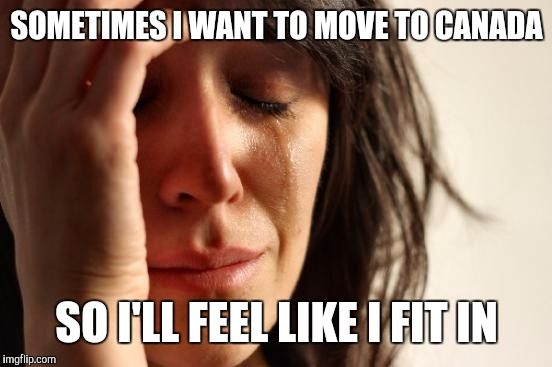 First World Problems Meme | SOMETIMES I WANT TO MOVE TO CANADA SO I'LL FEEL LIKE I FIT IN | image tagged in memes,first world problems | made w/ Imgflip meme maker