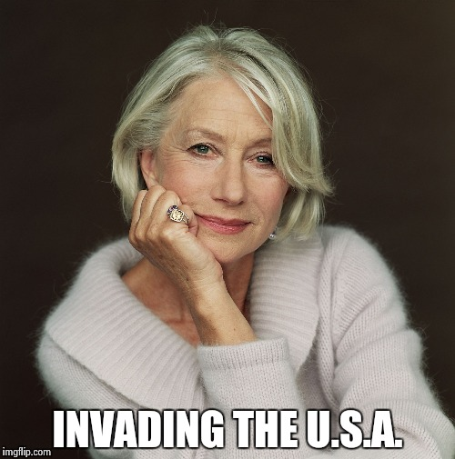 Helen Mirren | INVADING THE U.S.A. | image tagged in helen mirren | made w/ Imgflip meme maker