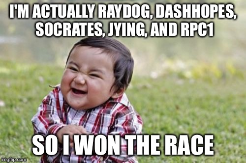 Evil Toddler Meme | I'M ACTUALLY RAYDOG, DASHHOPES, SOCRATES, JYING, AND RPC1 SO I WON THE RACE | image tagged in memes,evil toddler | made w/ Imgflip meme maker