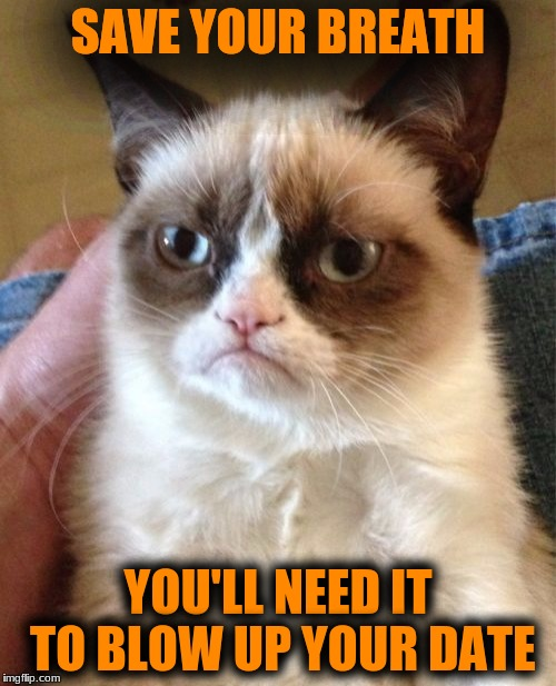 Grumpy Cat Meme | SAVE YOUR BREATH YOU'LL NEED IT TO BLOW UP YOUR DATE | image tagged in memes,grumpy cat | made w/ Imgflip meme maker