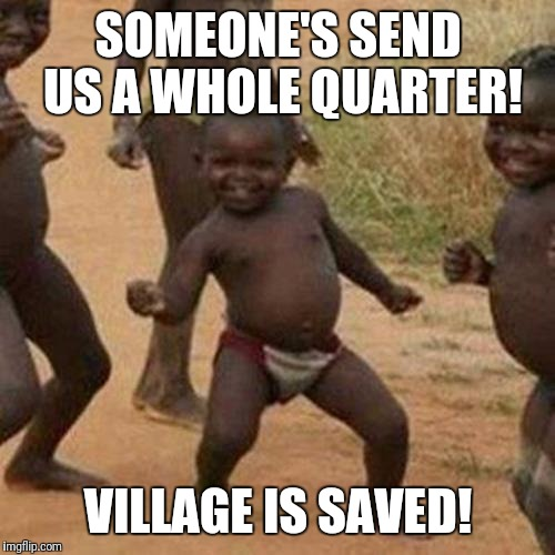 Third World Success Kid Meme | SOMEONE'S SEND US A WHOLE QUARTER! VILLAGE IS SAVED! | image tagged in memes,third world success kid | made w/ Imgflip meme maker