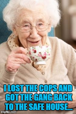 Granny tells some stories from the good old days... | I LOST THE COPS AND GOT THE GANG BACK TO THE SAFE HOUSE... | image tagged in old lady drinking tea,memes,crime | made w/ Imgflip meme maker