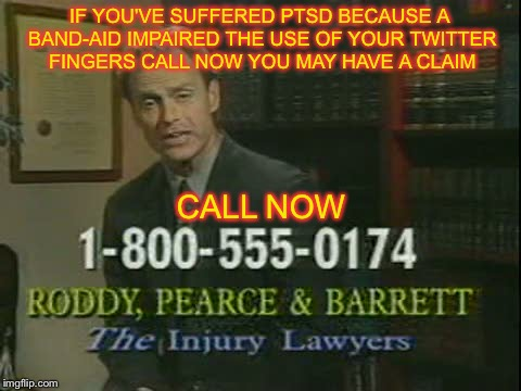 IF YOU'VE SUFFERED PTSD BECAUSE A BAND-AID IMPAIRED THE USE OF YOUR TWITTER FINGERS CALL NOW YOU MAY HAVE A CLAIM CALL NOW | made w/ Imgflip meme maker