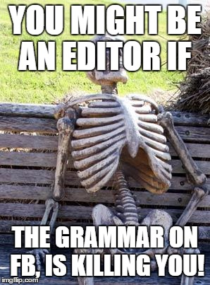 Waiting Skeleton | YOU MIGHT BE AN EDITOR IF THE GRAMMAR ON FB, IS KILLING YOU! | image tagged in memes,waiting skeleton | made w/ Imgflip meme maker