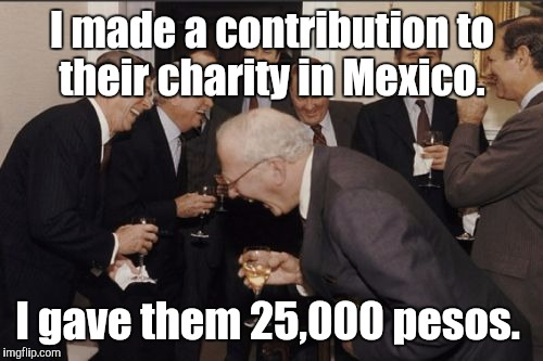 Laughing Men In Suits Meme | I made a contribution to their charity in Mexico. I gave them 25,000 pesos. | image tagged in memes,laughing men in suits | made w/ Imgflip meme maker