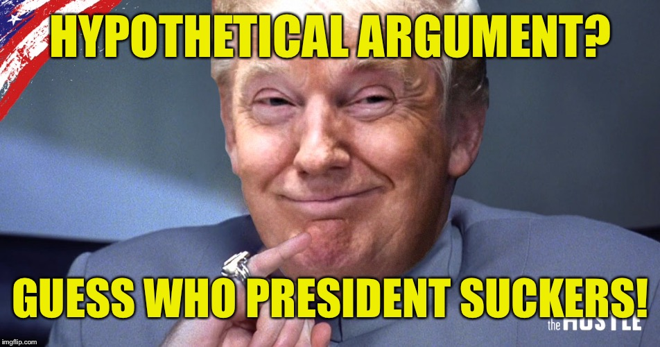 HYPOTHETICAL ARGUMENT? GUESS WHO PRESIDENT SUCKERS! | made w/ Imgflip meme maker