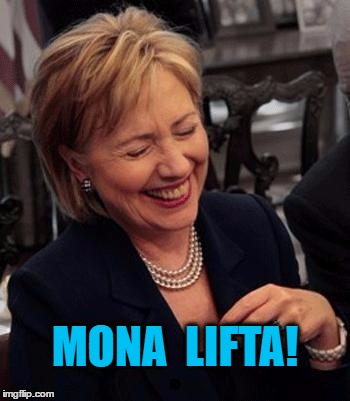 Hillary LOL | MONA  LIFTA! | image tagged in hillary lol | made w/ Imgflip meme maker