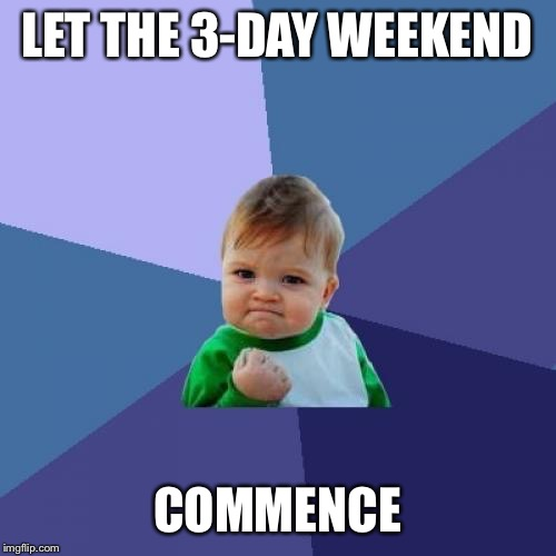 Success Kid Meme | LET THE 3-DAY WEEKEND COMMENCE | image tagged in memes,success kid | made w/ Imgflip meme maker